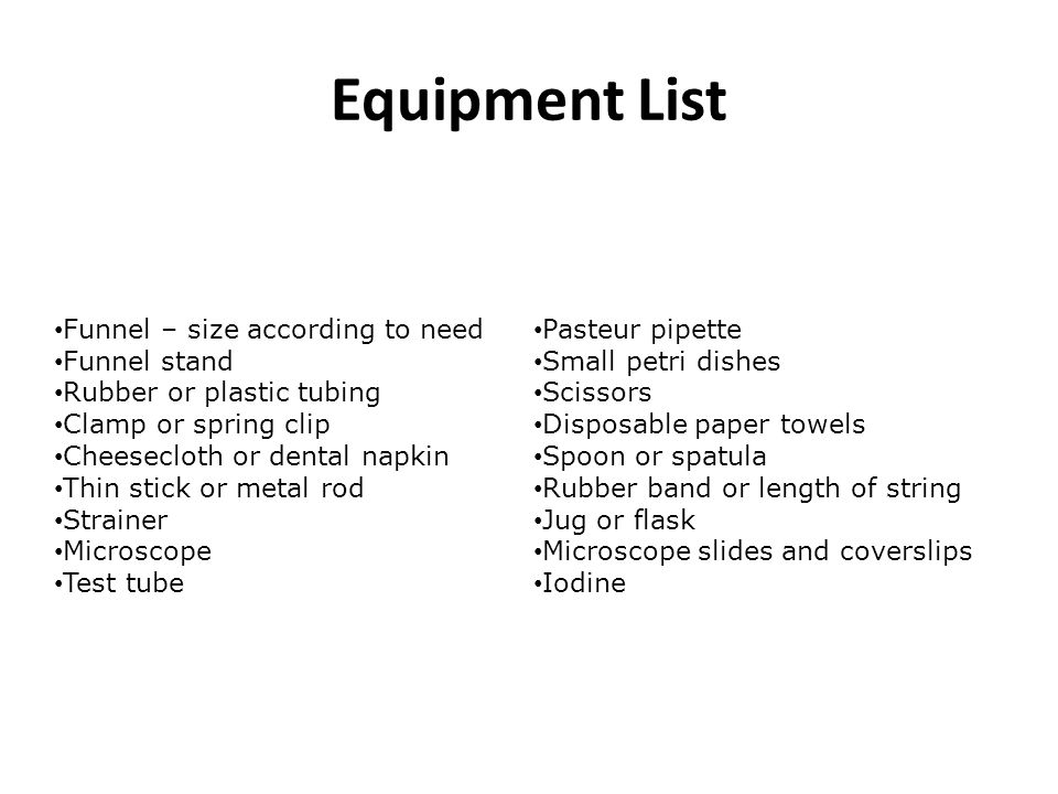 Equipment List Funnel – size according to need Funnel stand Rubber or plastic tubing Clamp or spring clip Cheesecloth or dental napkin Thin stick or m