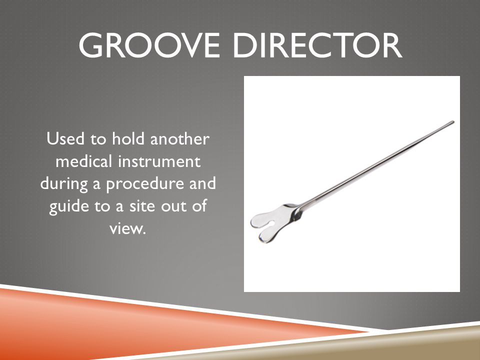 GROOVE DIRECTOR Used to hold another medical instrument during a procedure and guide to a site out of view.