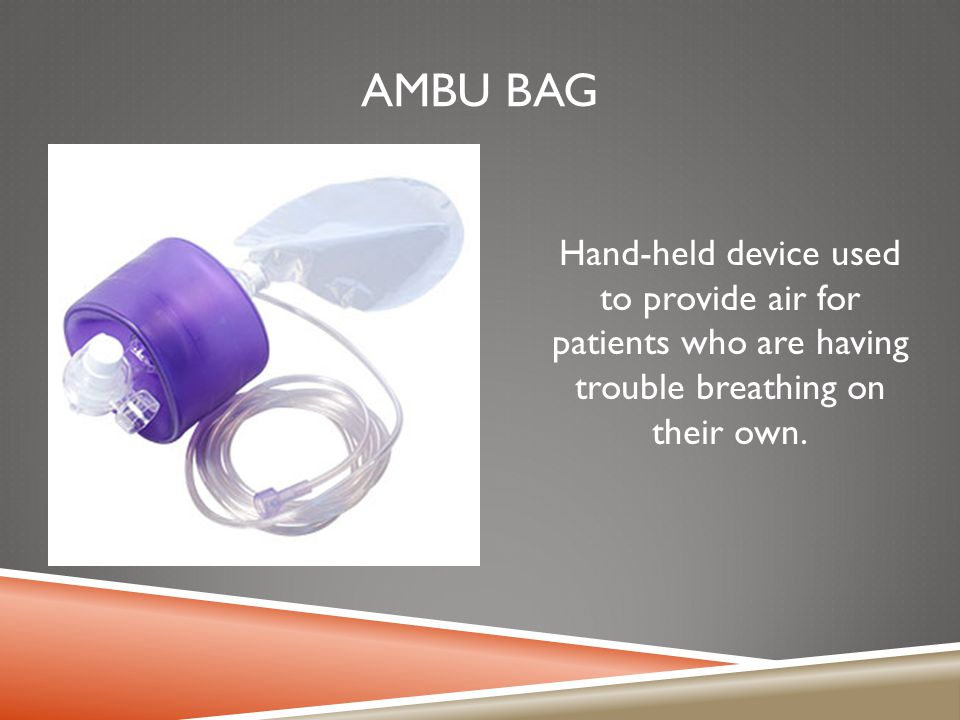 AMBU BAG Hand-held device used to provide air for patients who are having trouble breathing on their own.