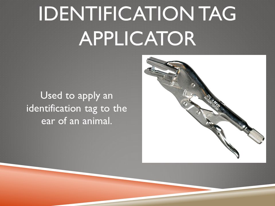 IDENTIFICATION TAG APPLICATOR Used to apply an identification tag to the ear of an animal.