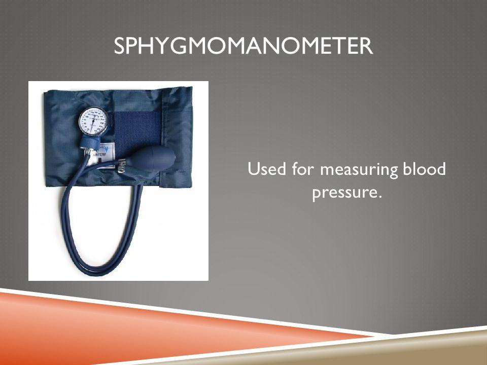 SPHYGMOMANOMETER Used for measuring blood pressure.