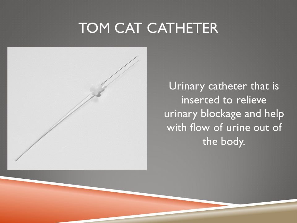 TOM CAT CATHETER Urinary catheter that is inserted to relieve urinary blockage and help with flow of urine out of the body.