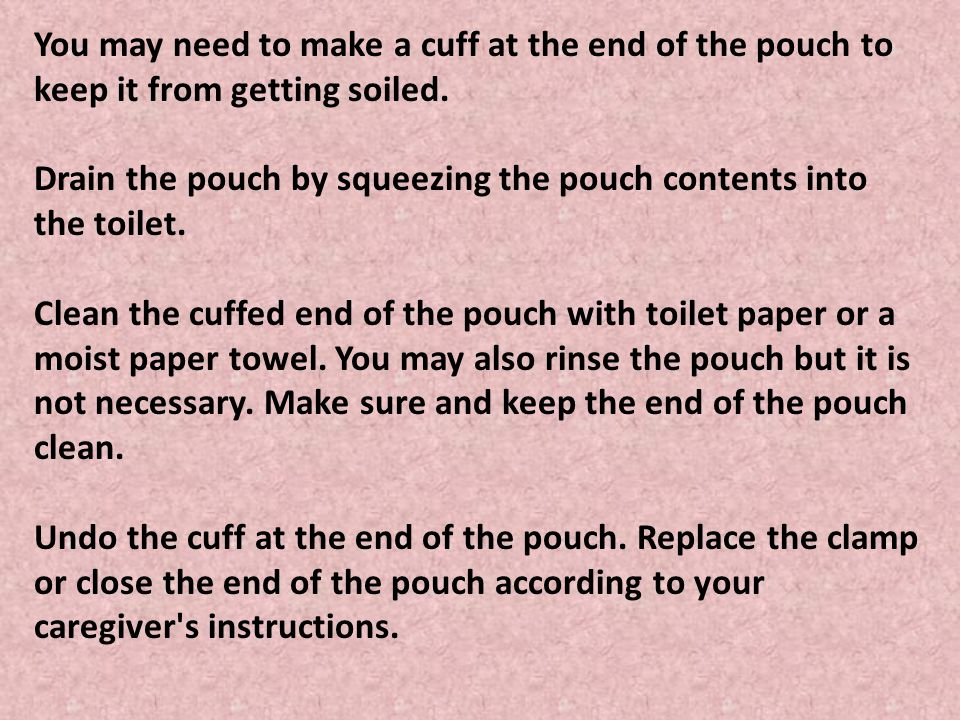 You may need to make a cuff at the end of the pouch to keep it from getting soiled. Drain the pouch by squeezing the pouch contents into the toilet. C