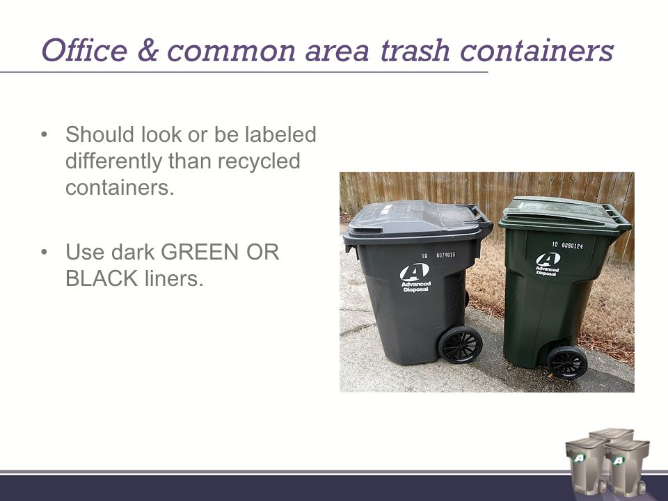 Office & common area trash containers Should look or be labeled differently than recycled containers.
