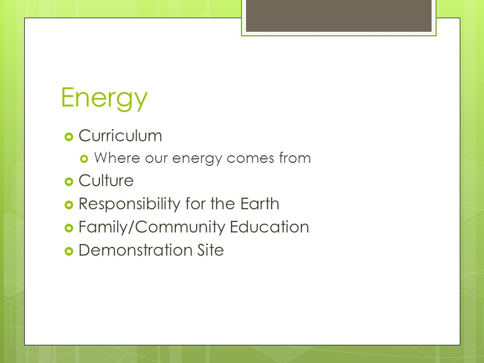 Energy  Curriculum  Where our energy comes from  Culture  Responsibility for the Earth  Family/Community Education  Demonstration Site