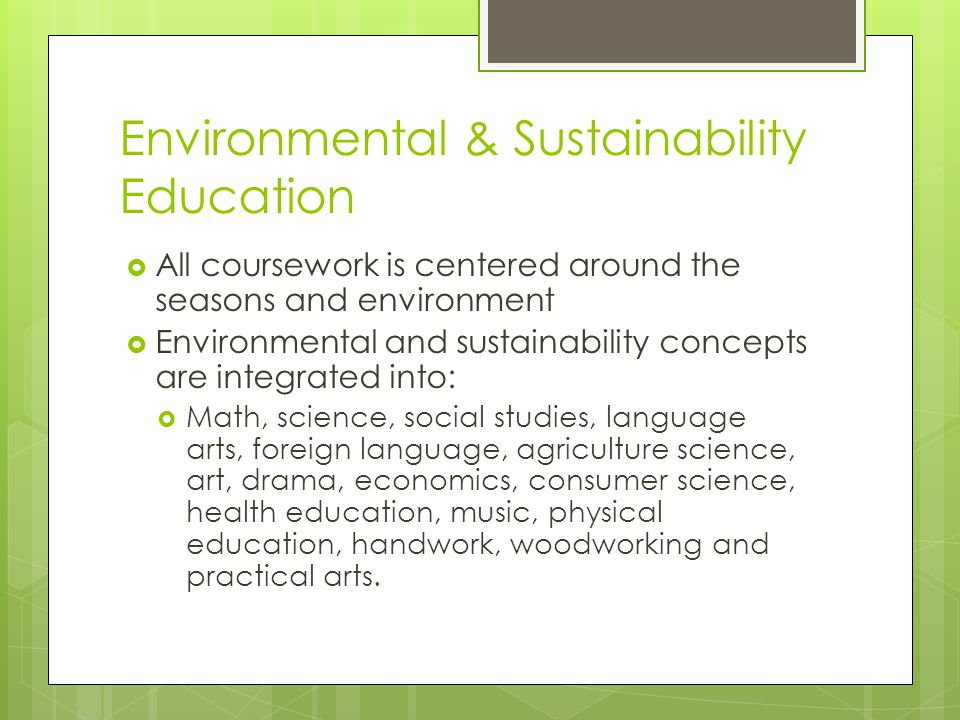 Environmental & Sustainability Education  All coursework is centered around the seasons and environment  Environmental and sustainability concepts are integrated into:  Math, science, social studies, language arts, foreign language, agriculture science, art, drama, economics, consumer science, health education, music, physical education, handwork, woodworking and practical arts.
