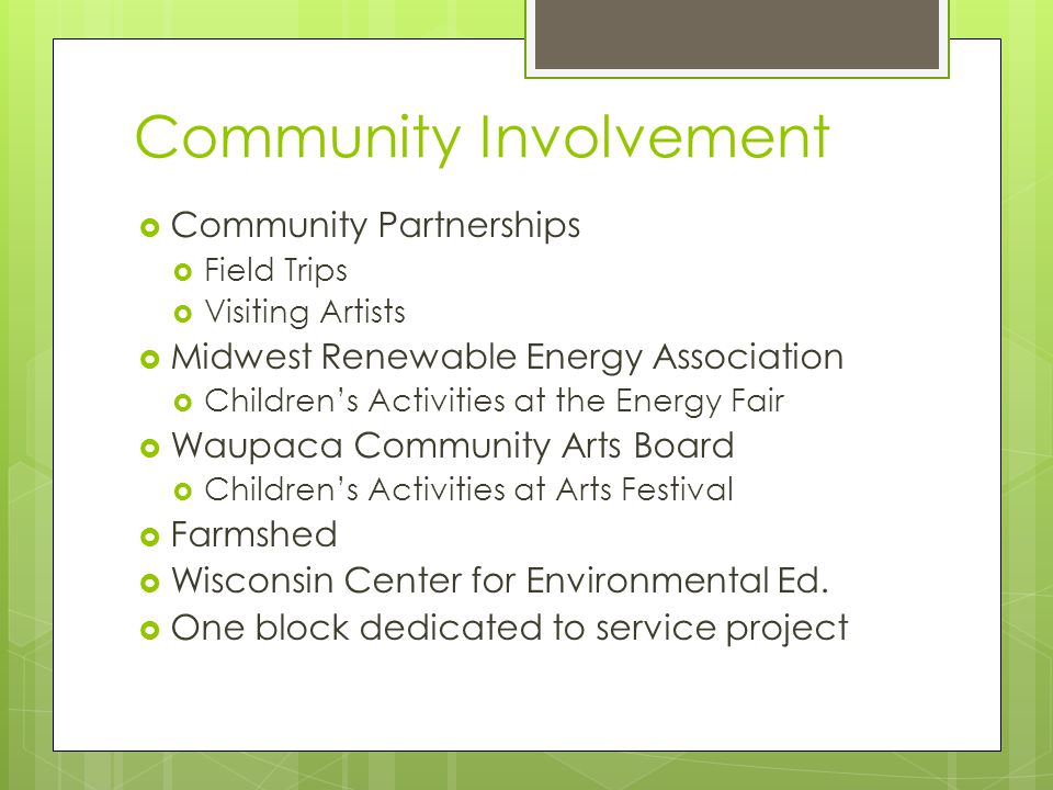 Community Involvement  Community Partnerships  Field Trips  Visiting Artists  Midwest Renewable Energy Association  Children's Activities at the Energy Fair  Waupaca Community Arts Board  Children's Activities at Arts Festival  Farmshed  Wisconsin Center for Environmental Ed.
