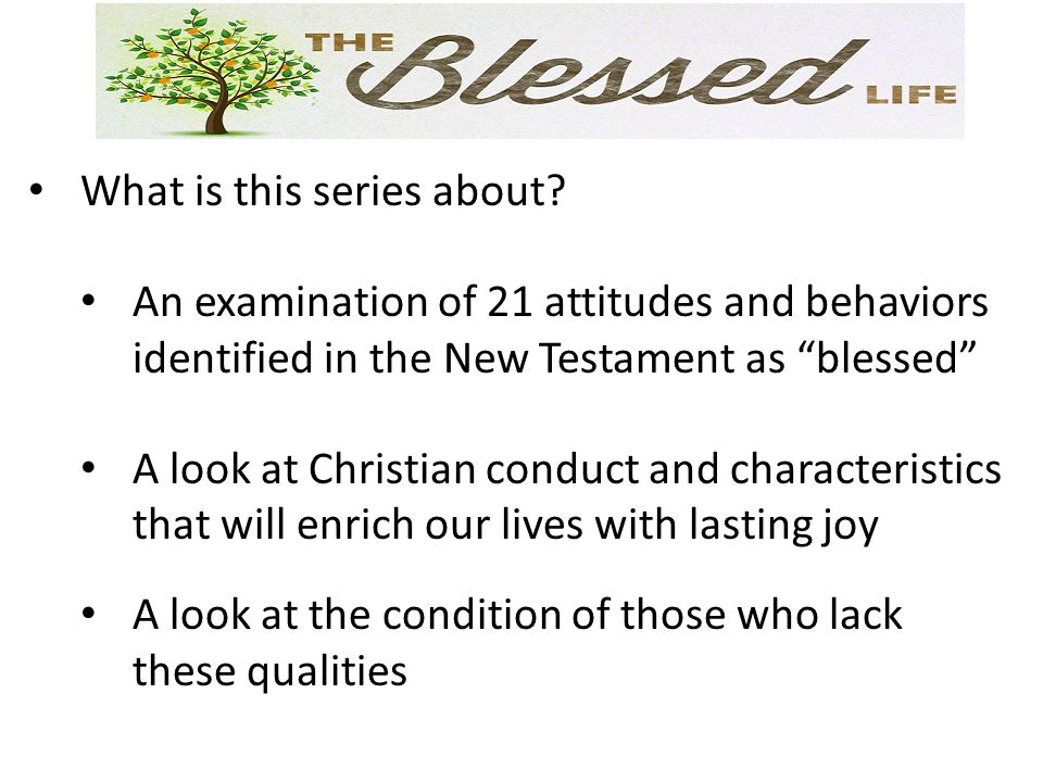 "What is this series about? An examination of 21 attitudes and behaviors identified in the New Testament as ""blessed"" A look at Christian conduct and c"