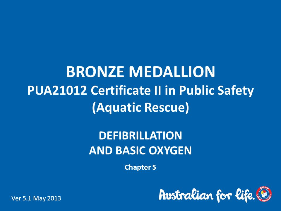 BRONZE MEDALLION PUA21012 Certificate II in Public Safety (Aquatic Rescue) DEFIBRILLATION AND BASIC OXYGEN Chapter 5 Ver 5.1 May 2013