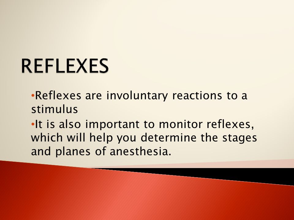 Reflexes are involuntary reactions to a stimulus It is also important to monitor reflexes, which will help you determine the stages and planes of anesthesia.