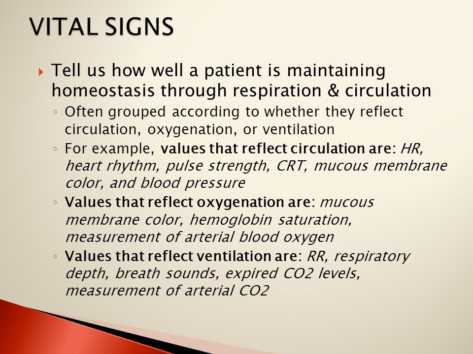  Tell us how well a patient is maintaining homeostasis through respiration & circulation ◦ Often grouped according to whether they reflect circulation, oxygenation, or ventilation ◦ For example, values that reflect circulation are: HR, heart rhythm, pulse strength, CRT, mucous membrane color, and blood pressure ◦ Values that reflect oxygenation are: mucous membrane color, hemoglobin saturation, measurement of arterial blood oxygen ◦ Values that reflect ventilation are: RR, respiratory depth, breath sounds, expired CO2 levels, measurement of arterial CO2
