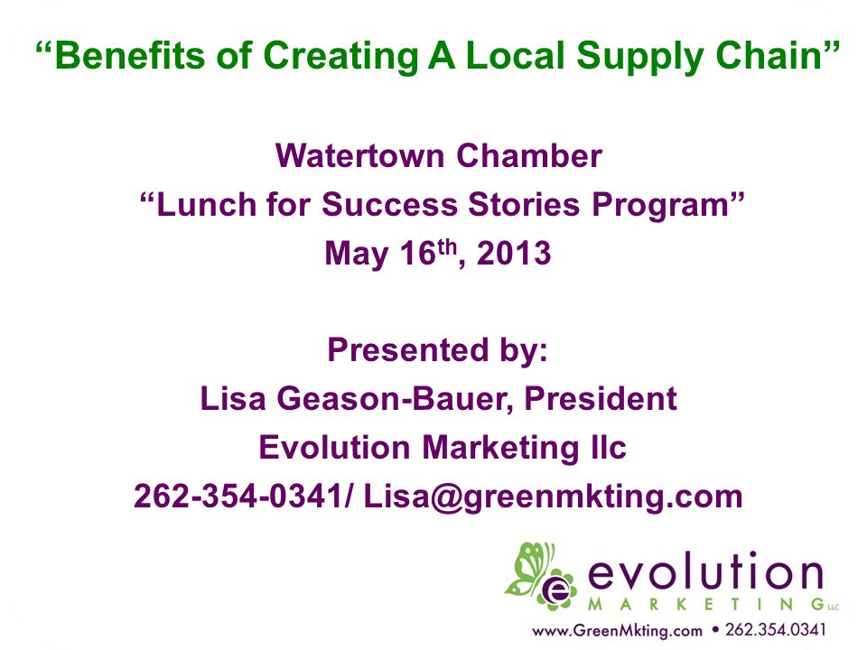 """Benefits of Creating A Local Supply Chain"" Watertown Chamber ""Lunch for Success Stories Program"" May 16 th, 2013 Presented by: Lisa Geason-Bauer, Pre"