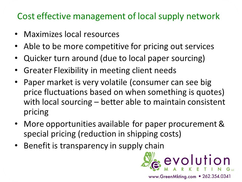 Cost effective management of local supply network Maximizes local resources Able to be more competitive for pricing out services Quicker turn around (