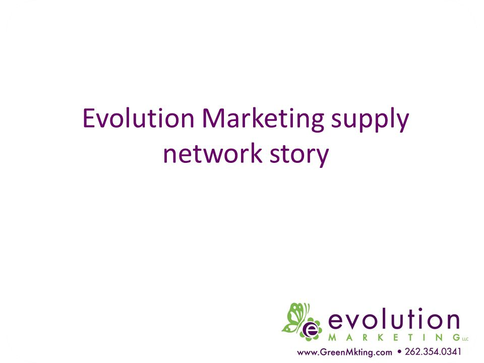 Evolution Marketing supply network story