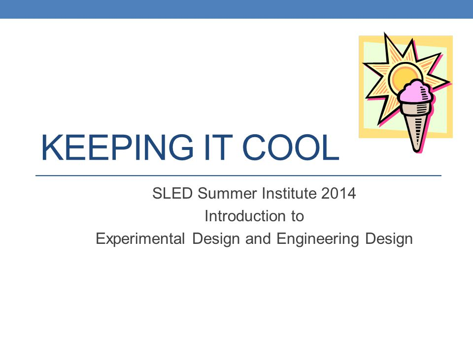 KEEPING IT COOL SLED Summer Institute 2014 Introduction to Experimental Design and Engineering Design
