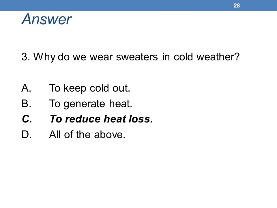 Answer 3. Why do we wear sweaters in cold weather? A. To keep cold out. B. To generate heat. C. To reduce heat loss. D. All of the above. 28