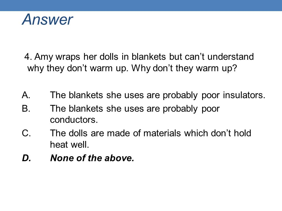 Answer 4. Amy wraps her dolls in blankets but can't understand why they don't warm up. Why don't they warm up? A. The blankets she uses are probably p