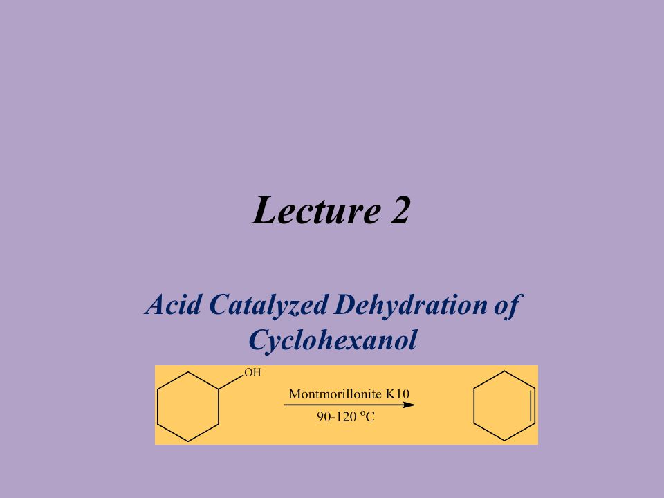 Lecture 2 Acid Catalyzed Dehydration of Cyclohexanol