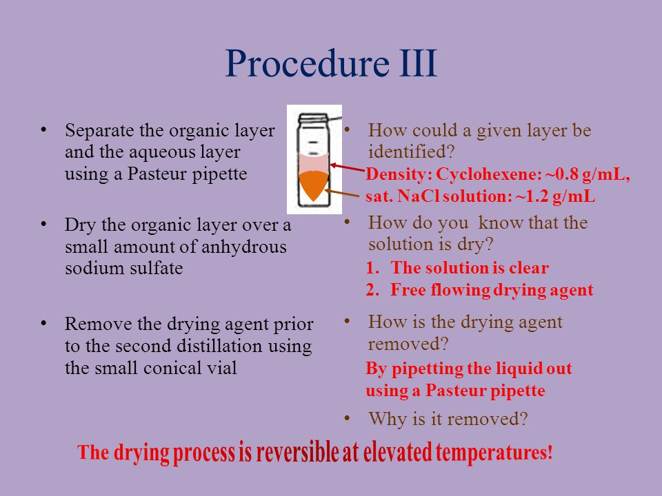Procedure III Separate the organic layer and the aqueous layer using a Pasteur pipette Dry the organic layer over a small amount of anhydrous sodium sulfate Remove the drying agent prior to the second distillation using the small conical vial How could a given layer be identified.