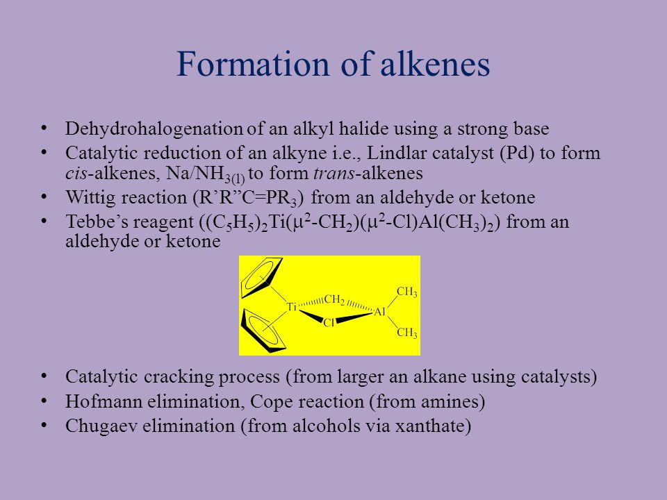 Formation of alkenes Dehydrohalogenation of an alkyl halide using a strong base Catalytic reduction of an alkyne i.e., Lindlar catalyst (Pd) to form cis-alkenes, Na/NH 3(l) to form trans-alkenes Wittig reaction (R'R C=PR 3 ) from an aldehyde or ketone Tebbe's reagent ((C 5 H 5 ) 2 Ti(  2 -CH 2 )(  2 -Cl)Al(CH 3 ) 2 ) from an aldehyde or ketone Catalytic cracking process (from larger an alkane using catalysts) Hofmann elimination, Cope reaction (from amines) Chugaev elimination (from alcohols via xanthate)