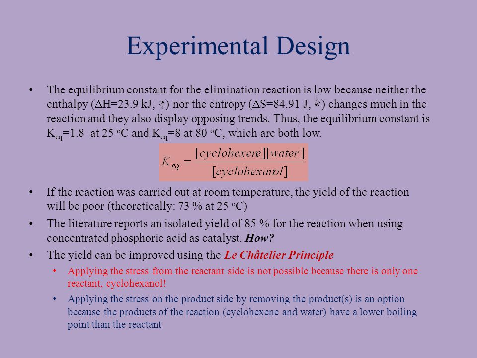 Experimental Design The equilibrium constant for the elimination reaction is low because neither the enthalpy (  H=23.9 kJ,  ) nor the entropy (  S=84.91 J,  ) changes much in the reaction and they also display opposing trends.