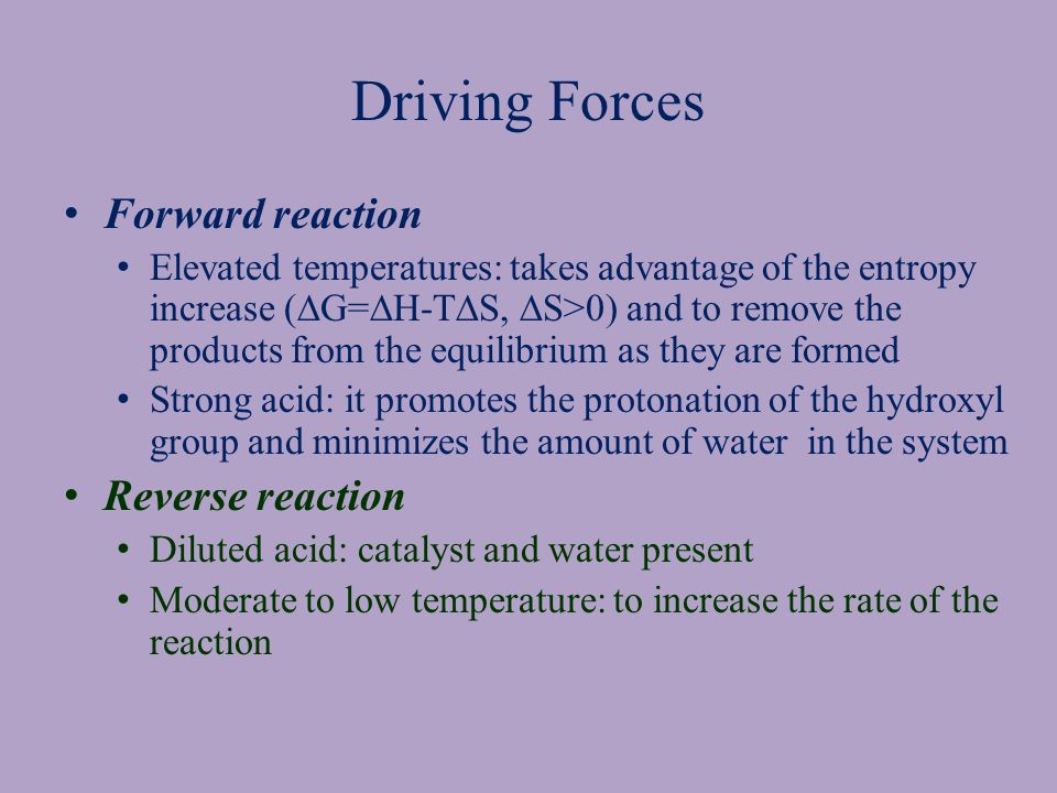 Driving Forces Forward reaction Elevated temperatures: takes advantage of the entropy increase (  G=  H-T  S,  S>0) and to remove the products from the equilibrium as they are formed Strong acid: it promotes the protonation of the hydroxyl group and minimizes the amount of water in the system Reverse reaction Diluted acid: catalyst and water present Moderate to low temperature: to increase the rate of the reaction