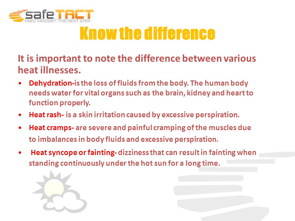 Know the difference Heat exhaustion- results when losing body fluids through perspiration during heat exposure.