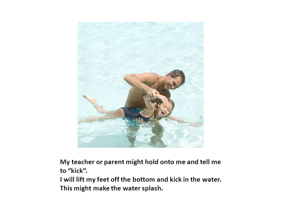 My teacher or parent might hold onto me and tell me to kick .