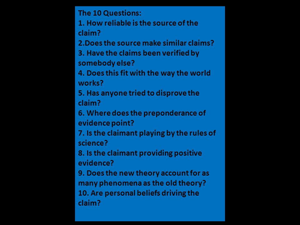 The 10 Questions: 1. How reliable is the source of the claim.