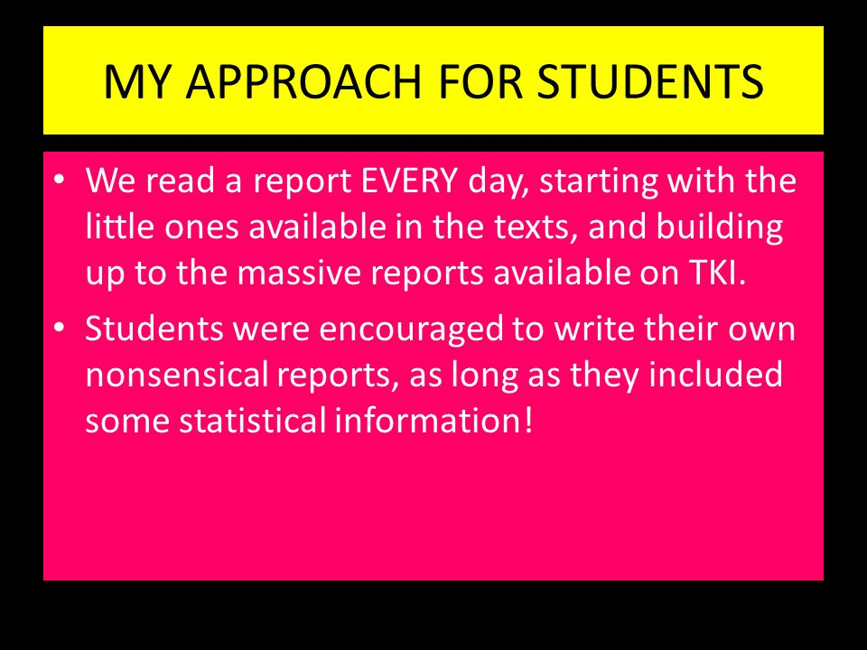 MY APPROACH FOR STUDENTS We read a report EVERY day, starting with the little ones available in the texts, and building up to the massive reports available on TKI.