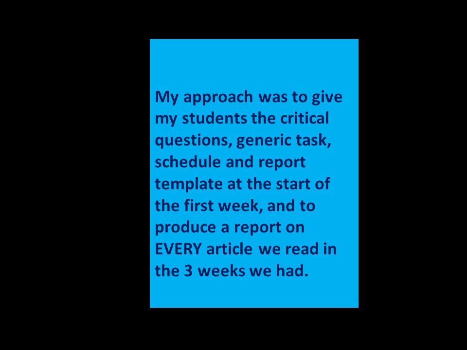 My approach was to give my students the critical questions, generic task, schedule and report template at the start of the first week, and to produce a report on EVERY article we read in the 3 weeks we had.