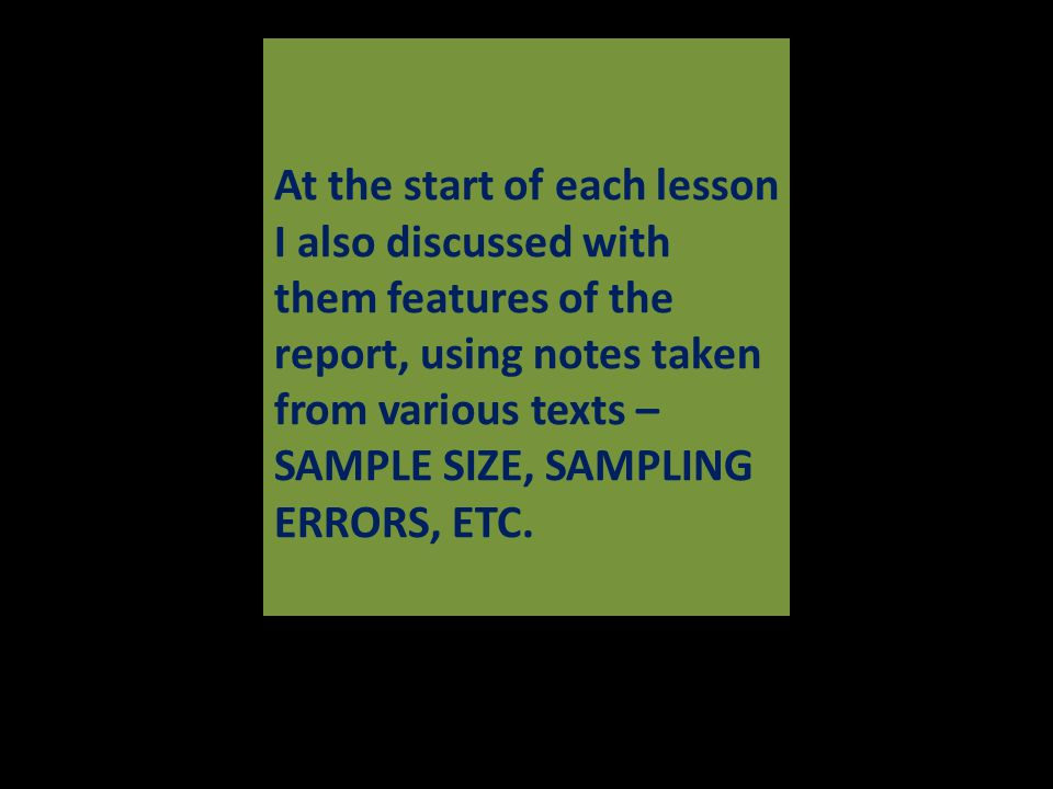 At the start of each lesson I also discussed with them features of the report, using notes taken from various texts – SAMPLE SIZE, SAMPLING ERRORS, ETC.