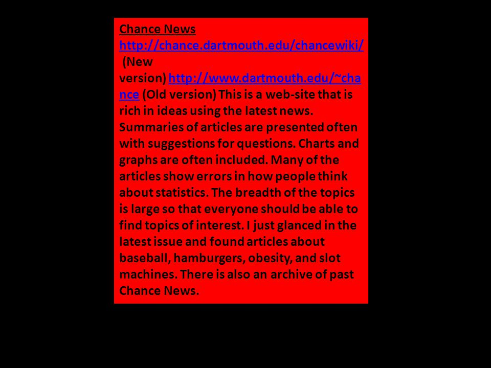 Chance News http://chance.dartmouth.edu/chancewiki/ http://chance.dartmouth.edu/chancewiki/ (New version) http://www.dartmouth.edu/~cha nce (Old version) This is a web-site that is rich in ideas using the latest news.