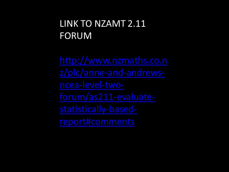 LINK TO NZAMT 2.11 FORUM http://www.nzmaths.co.n z/plc/anne-and-andrews- ncea-level-two- forum/as211-evaluate- statistically-based- report#comments
