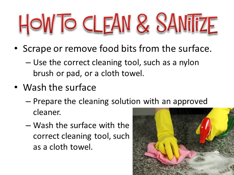 Scrape or remove food bits from the surface. – Use the correct cleaning tool, such as a nylon brush or pad, or a cloth towel. Wash the surface – Prepa
