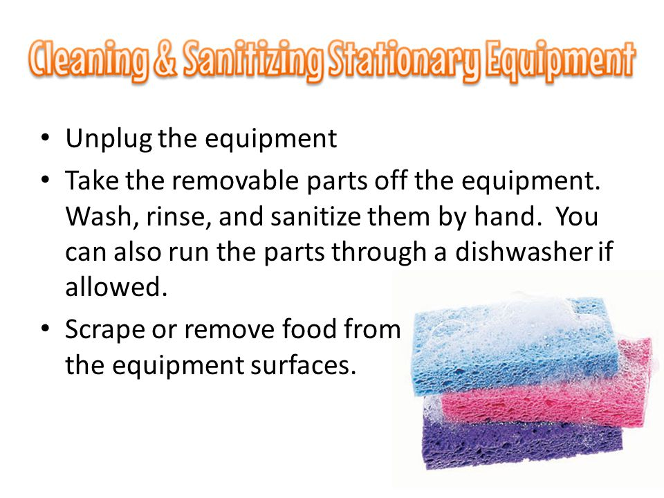 Unplug the equipment Take the removable parts off the equipment. Wash, rinse, and sanitize them by hand. You can also run the parts through a dishwash