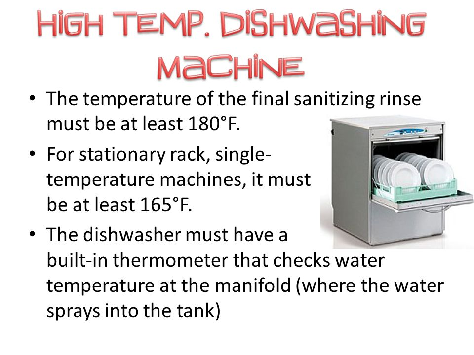 The temperature of the final sanitizing rinse must be at least 180°F. For stationary rack, single- temperature machines, it must be at least 165°F. Th