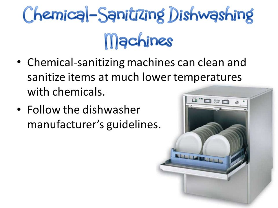Chemical-sanitizing machines can clean and sanitize items at much lower temperatures with chemicals. Follow the dishwasher manufacturer's guidelines.