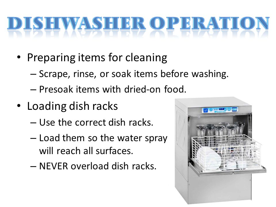 Preparing items for cleaning – Scrape, rinse, or soak items before washing. – Presoak items with dried-on food. Loading dish racks – Use the correct d