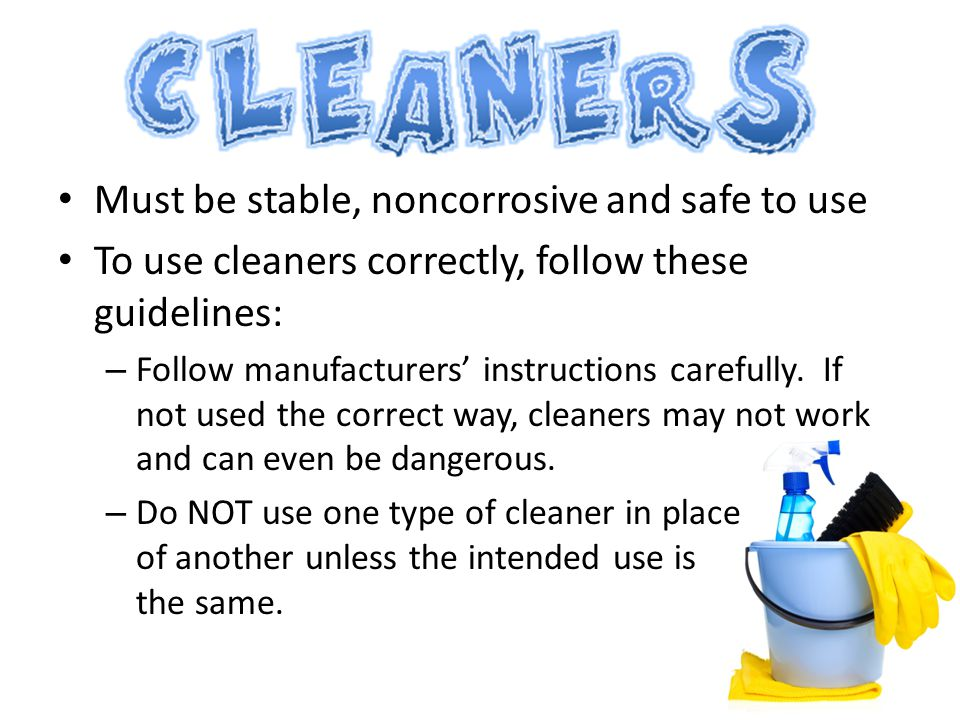 Must be stable, noncorrosive and safe to use To use cleaners correctly, follow these guidelines: – Follow manufacturers' instructions carefully. If no