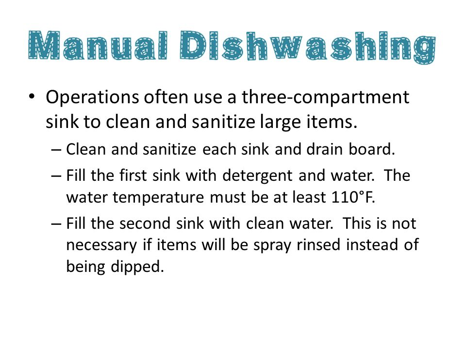 Operations often use a three-compartment sink to clean and sanitize large items. – Clean and sanitize each sink and drain board. – Fill the first sink