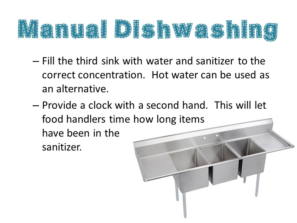 – Fill the third sink with water and sanitizer to the correct concentration. Hot water can be used as an alternative. – Provide a clock with a second