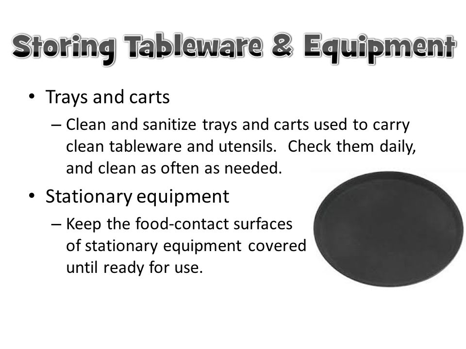 Trays and carts – Clean and sanitize trays and carts used to carry clean tableware and utensils. Check them daily, and clean as often as needed. Stati