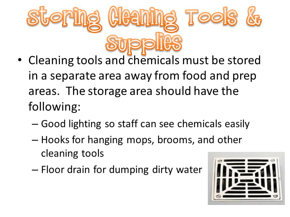 Cleaning tools and chemicals must be stored in a separate area away from food and prep areas. The storage area should have the following: – Good light