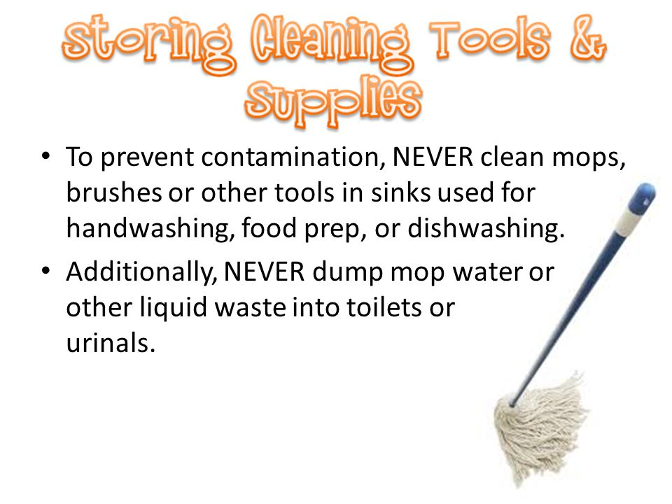 To prevent contamination, NEVER clean mops, brushes or other tools in sinks used for handwashing, food prep, or dishwashing. Additionally, NEVER dump