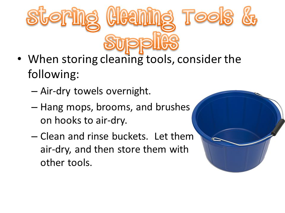 When storing cleaning tools, consider the following: – Air-dry towels overnight. – Hang mops, brooms, and brushes on hooks to air-dry. – Clean and rin