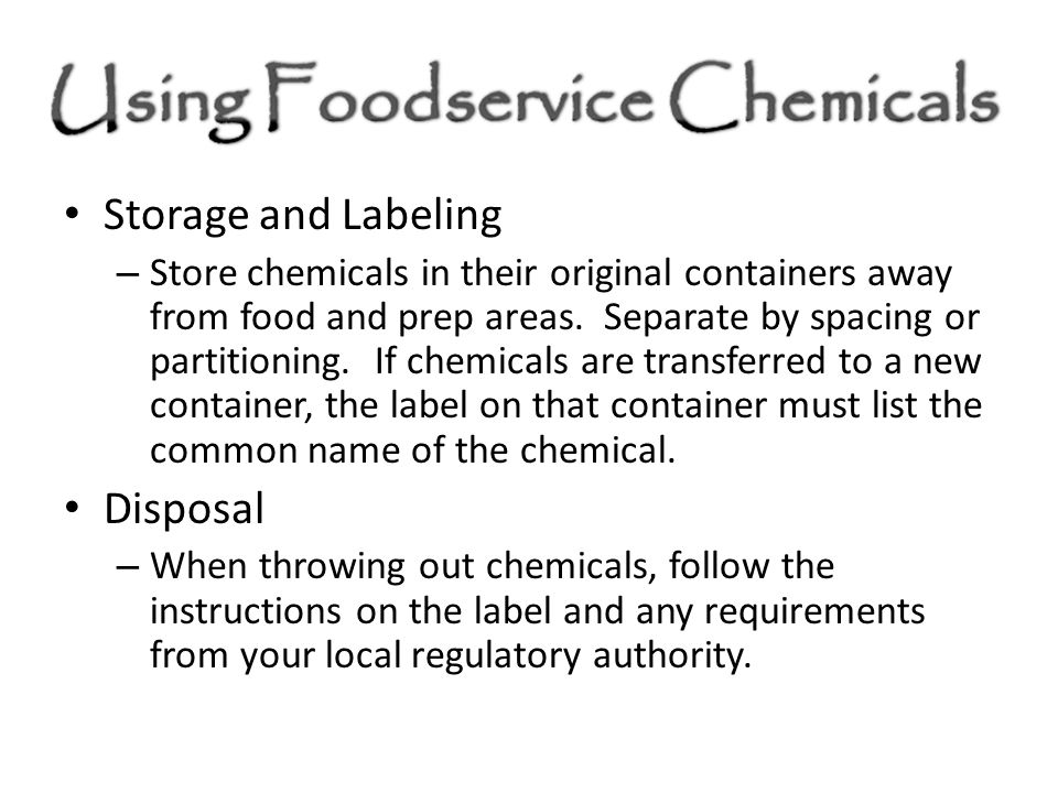 Storage and Labeling – Store chemicals in their original containers away from food and prep areas. Separate by spacing or partitioning. If chemicals a