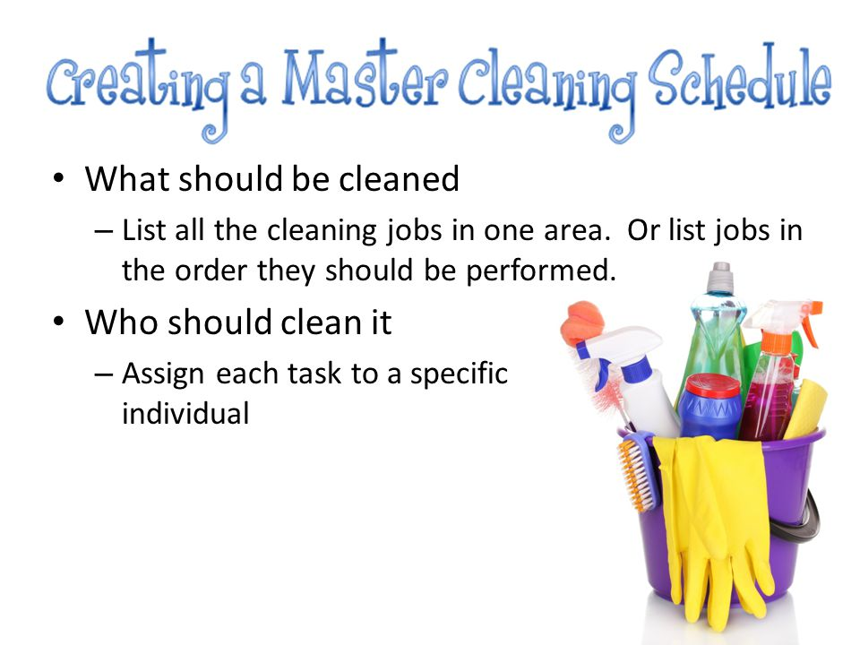 What should be cleaned – List all the cleaning jobs in one area. Or list jobs in the order they should be performed. Who should clean it – Assign each