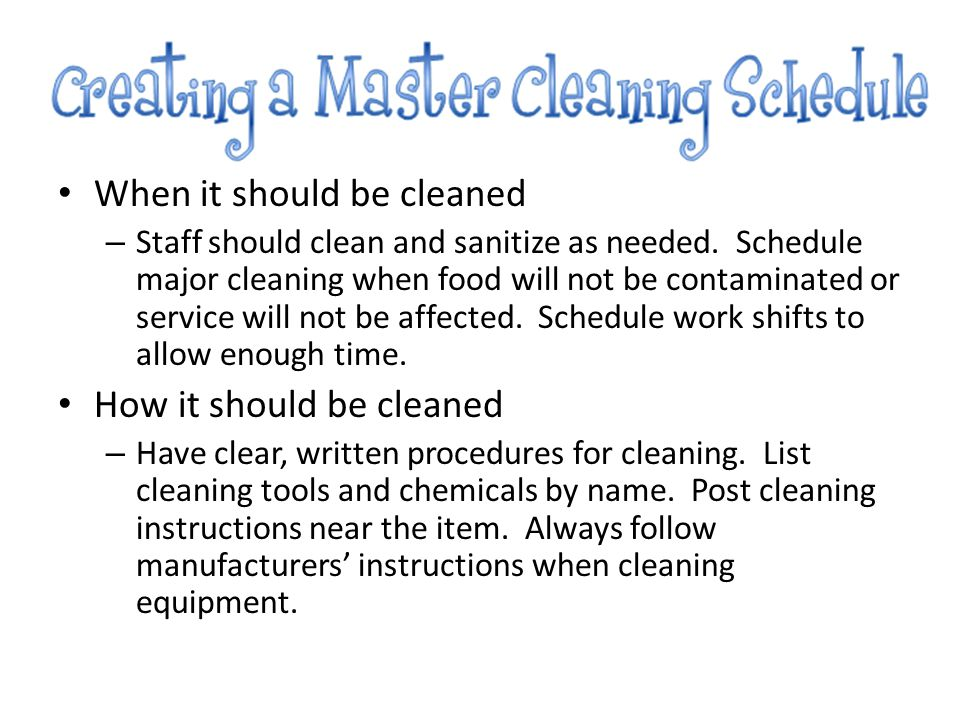 When it should be cleaned – Staff should clean and sanitize as needed. Schedule major cleaning when food will not be contaminated or service will not