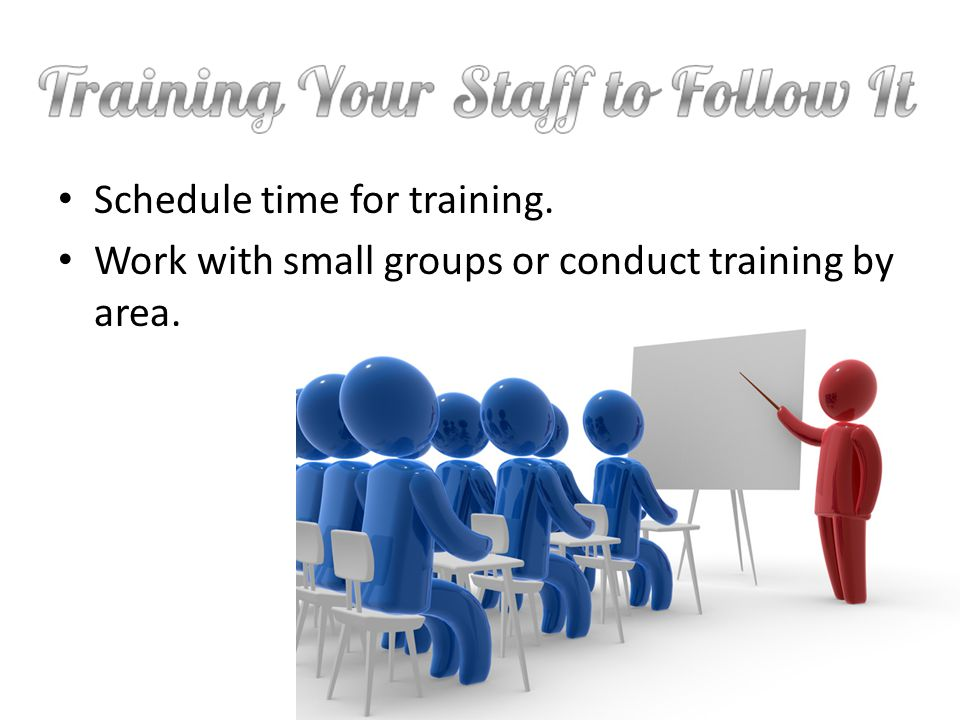 Schedule time for training. Work with small groups or conduct training by area.